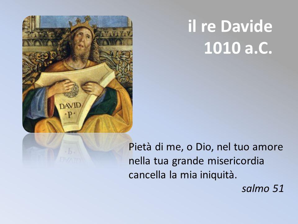 il re Davide 1010 a.C. Pietà di me, o Dio, nel tuo amore nella tua grande misericordia cancella la mia iniquità. salmo 51