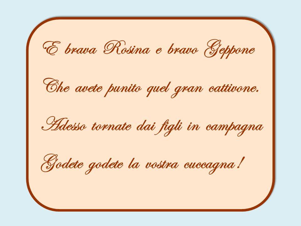 E brava Rosina e bravo Geppone Che avete punito quel gran cattivone. Adesso tornate dai figli in campagna Godete godete la vostra cuccagna !