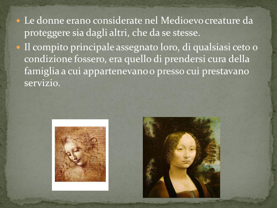 Le donne erano considerate nel Medioevo creature da proteggere sia dagli altri, che da se stesse. Il compito principale assegnato loro, di qualsiasi c