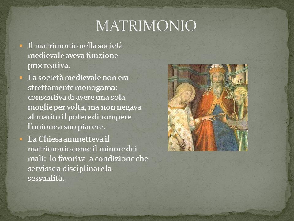 Il matrimonio nella società medievale aveva funzione procreativa. La società medievale non era strettamente monogama: consentiva di avere una sola mog