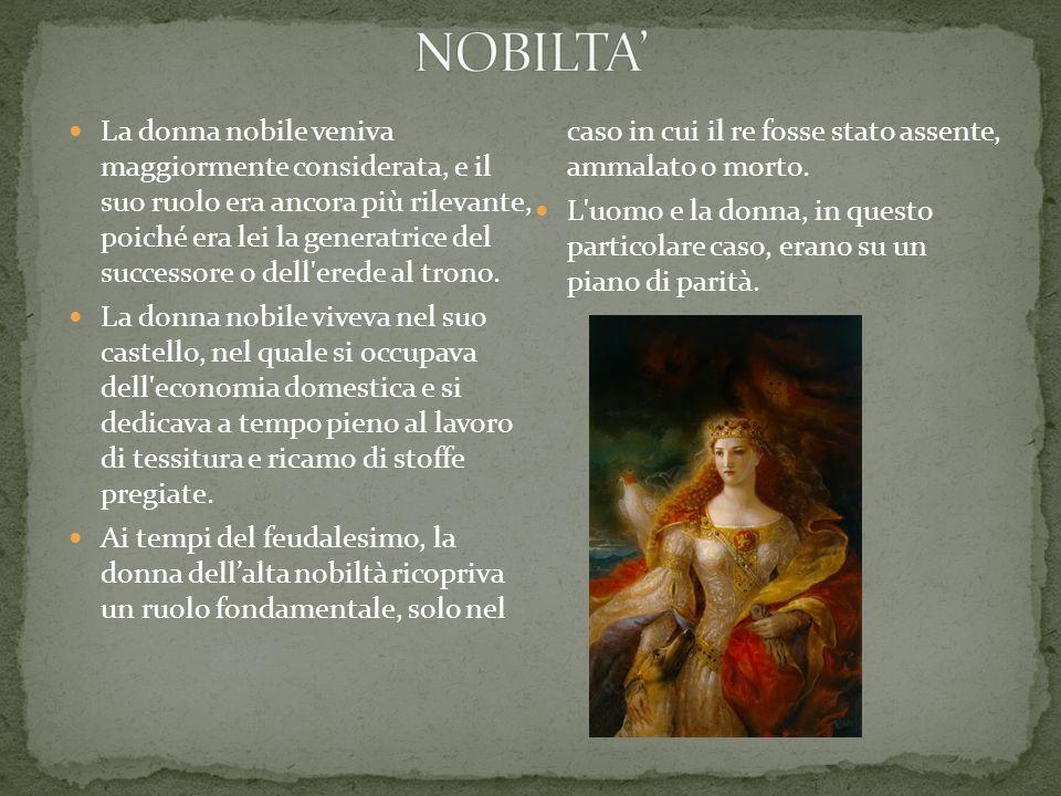 La donna nobile veniva maggiormente considerata, e il suo ruolo era ancora più rilevante, poiché era lei la generatrice del successore o dell'erede al