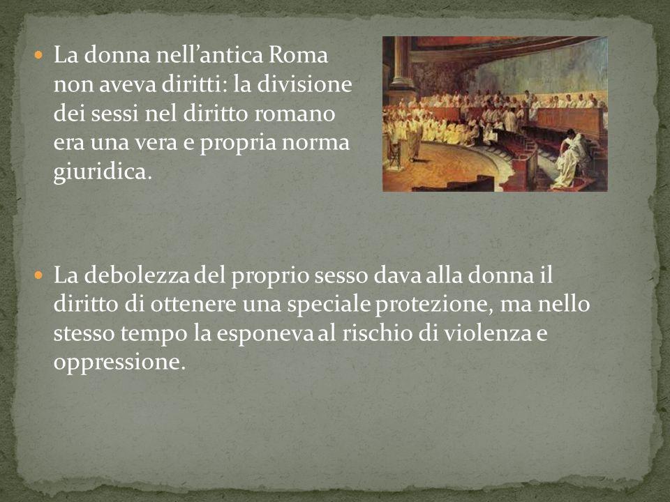 La donna nellantica Roma non aveva diritti: la divisione dei sessi nel diritto romano era una vera e propria norma giuridica. La debolezza del proprio
