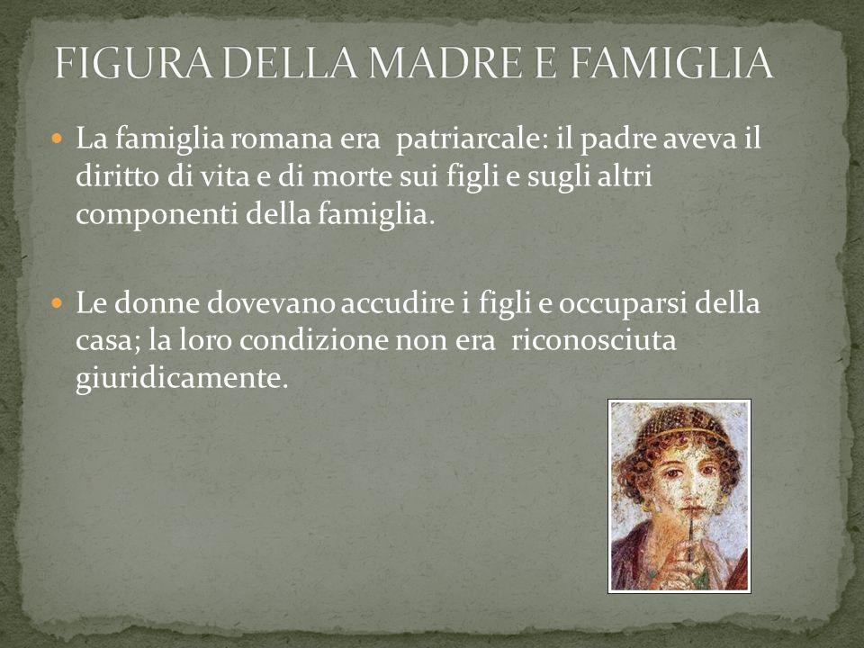 La famiglia romana era patriarcale: il padre aveva il diritto di vita e di morte sui figli e sugli altri componenti della famiglia. Le donne dovevano