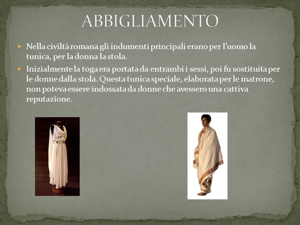 Nella civiltà romana gli indumenti principali erano per luomo la tunica, per la donna la stola. Inizialmente la toga era portata da entrambi i sessi,