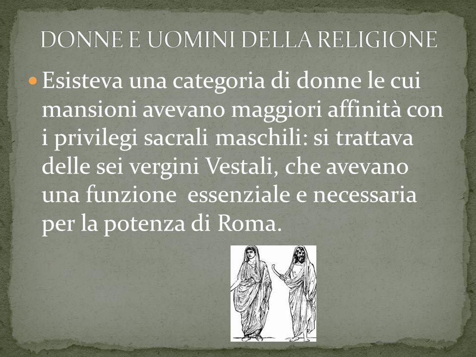 Esisteva una categoria di donne le cui mansioni avevano maggiori affinità con i privilegi sacrali maschili: si trattava delle sei vergini Vestali, che