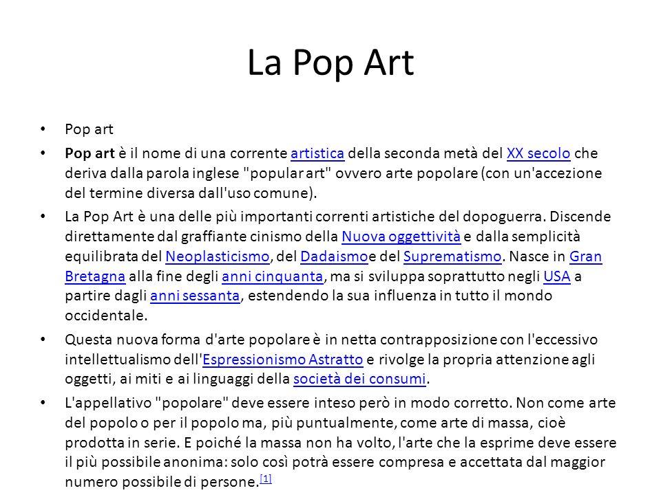 La Pop Art Pop art Pop art è il nome di una corrente artistica della seconda metà del XX secolo che deriva dalla parola inglese