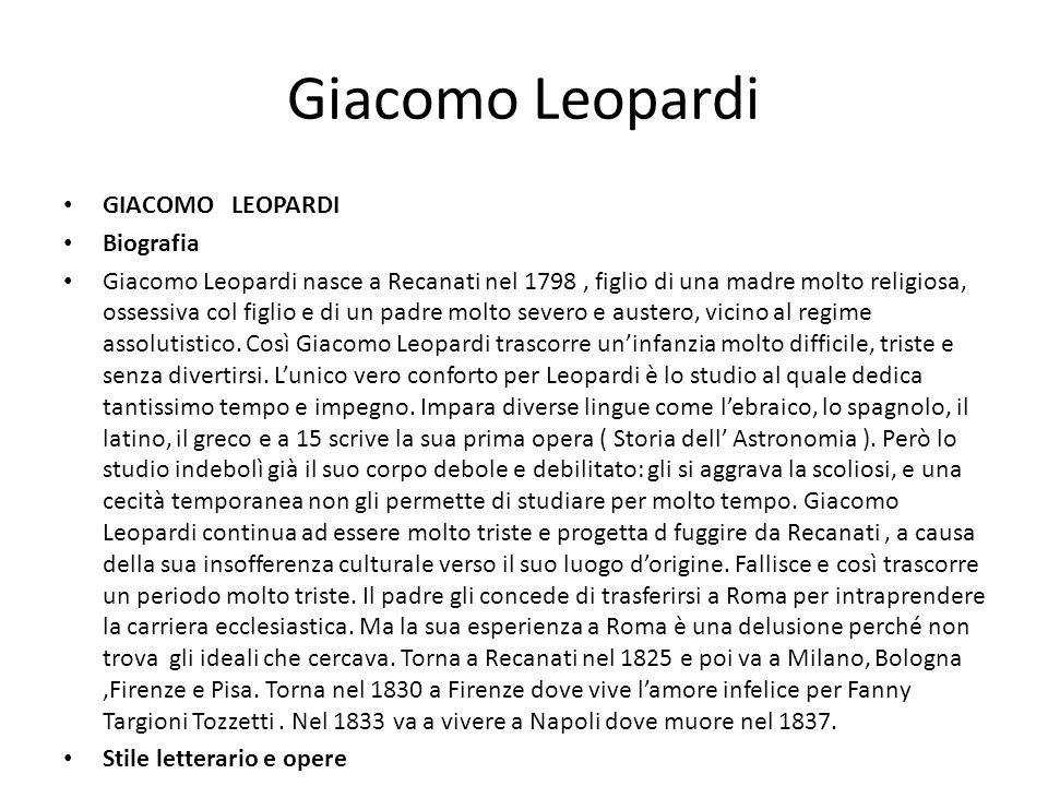 Giacomo Leopardi GIACOMO LEOPARDI Biografia Giacomo Leopardi nasce a Recanati nel 1798, figlio di una madre molto religiosa, ossessiva col figlio e di