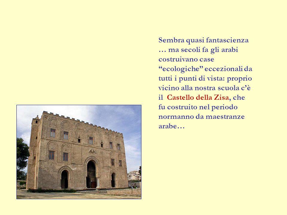 Sembra quasi fantascienza … ma secoli fa gli arabi costruivano case ecologiche eccezionali da tutti i punti di vista: proprio vicino alla nostra scuola cè il Castello della Zisa, che fu costruito nel periodo normanno da maestranze arabe…
