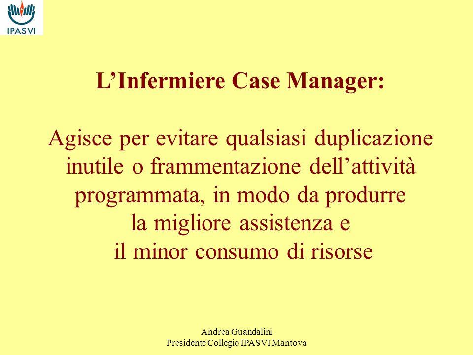 Andrea Guandalini Presidente Collegio IPASVI Mantova Il Case Manager dovrà essere in grado di assumersi la responsabilità di attivare i servizi necessari allimplementazione di un piano di assistenza personalizzato.