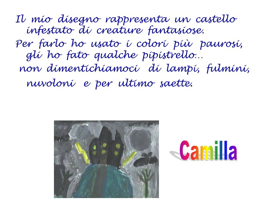 Il mio disegno rappresenta un castello infestato di creature fantasiose. Per farlo ho usato i colori più paurosi, gli ho fato qualche pipistrello… non