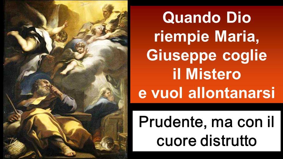 Quando Dio riempie Maria, Giuseppe coglie il Mistero e vuol allontanarsi Prudente, ma con il cuore distrutto