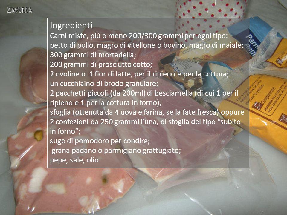 Ingredienti Carni miste, più o meno 200/300 grammi per ogni tipo: petto di pollo, magro di vitellone o bovino, magro di maiale; 300 grammi di mortadella; 200 grammi di prosciutto cotto; 2 ovoline o 1 fior di latte, per il ripieno e per la cottura; un cucchiaino di brodo granulare; 2 pacchetti piccoli (da 200ml) di besciamella (di cui 1 per il ripieno e 1 per la cottura in forno); sfoglia (ottenuta da 4 uova e farina, se la fate fresca) oppure 2 confezioni da 250 grammi luna, di sfoglia del tipo subito in forno; sugo di pomodoro per condire; grana padano o parmigiano grattugiato; pepe, sale, olio.