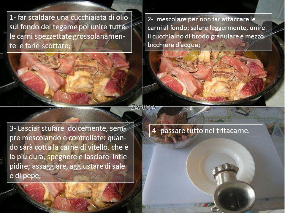 1- far scaldare una cucchiaiata di olio sul fondo del tegame poi unire tutte le carni spezzettate grossolanamen- te e farle scottare; 2- mescolare per non far attaccare le carni al fondo; salare leggermente, unire il cucchiaino di brodo granulare e mezzo bicchiere dacqua; 3- Lasciar stufare dolcemente, sem- pre mescolando e controllate: quan- do sarà cotta la carne di vitello, che è la più dura, spegnere e lasciare intie- pidire; assaggiare, aggiustare di sale e di pepe; 4- passare tutto nel tritacarne.