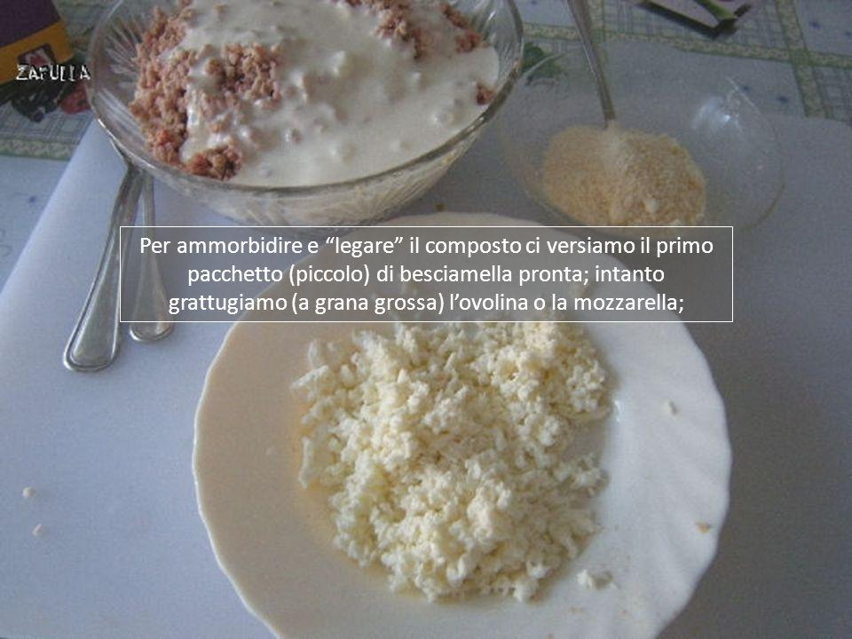 Per ammorbidire e legare il composto ci versiamo il primo pacchetto (piccolo) di besciamella pronta; intanto grattugiamo (a grana grossa) lovolina o la mozzarella;