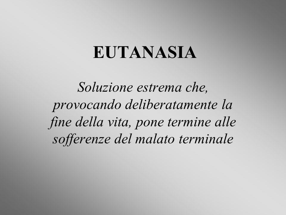 EUTANASIA Soluzione estrema che, provocando deliberatamente la fine della vita, pone termine alle sofferenze del malato terminale