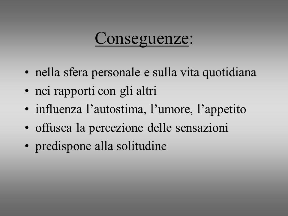 Conseguenze: nella sfera personale e sulla vita quotidiana nei rapporti con gli altri influenza lautostima, lumore, lappetito offusca la percezione de