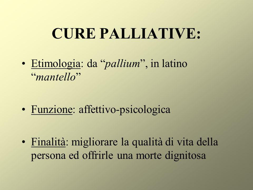 CURE PALLIATIVE: Etimologia: da pallium, in latinomantello Funzione: affettivo-psicologica Finalità: migliorare la qualità di vita della persona ed of