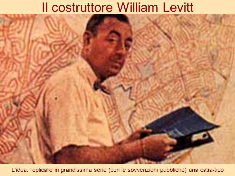 Il costruttore William Levitt Lidea: replicare in grandissima serie (con le sovvenzioni pubbliche) una casa-tipo