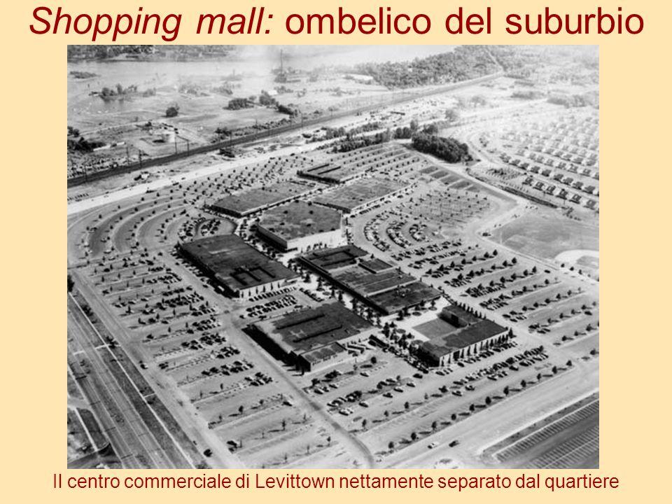 Shopping mall: ombelico del suburbio Il centro commerciale di Levittown nettamente separato dal quartiere
