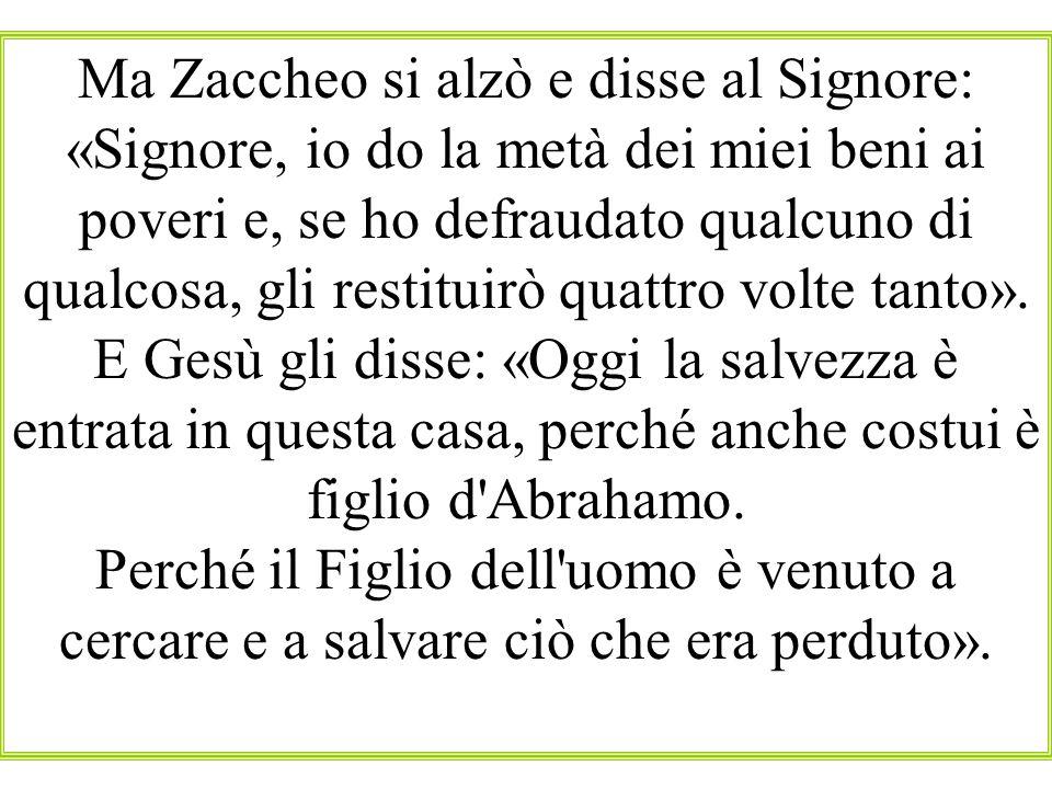 Ma Zaccheo si alzò e disse al Signore: «Signore, io do la metà dei miei beni ai poveri e, se ho defraudato qualcuno di qualcosa, gli restituirò quattr