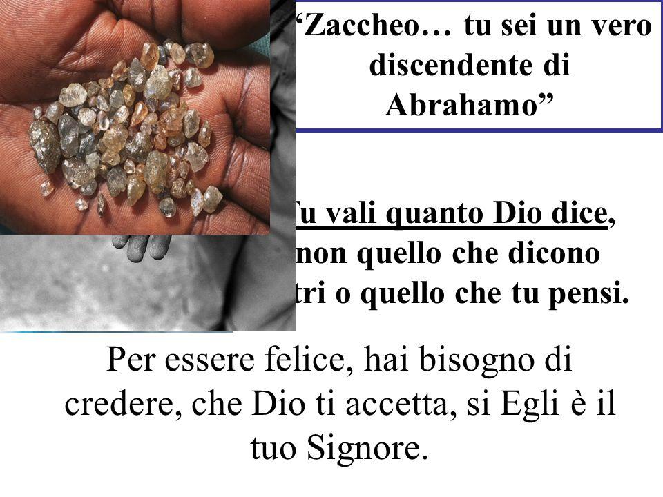 Zaccheo… tu sei un vero discendente di Abrahamo Tu vali quanto Dio dice, non quello che dicono altri o quello che tu pensi. Per essere felice, hai bis