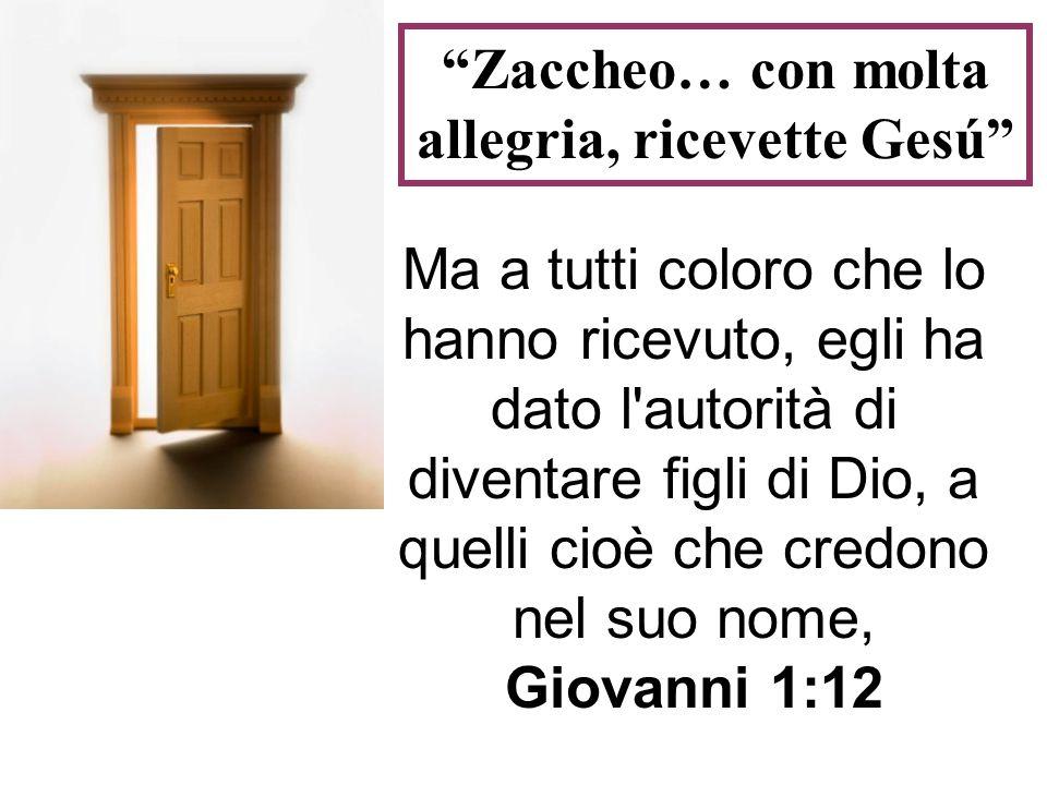Zaccheo… con molta allegria, ricevette Gesú Ma a tutti coloro che lo hanno ricevuto, egli ha dato l'autorità di diventare figli di Dio, a quelli cioè