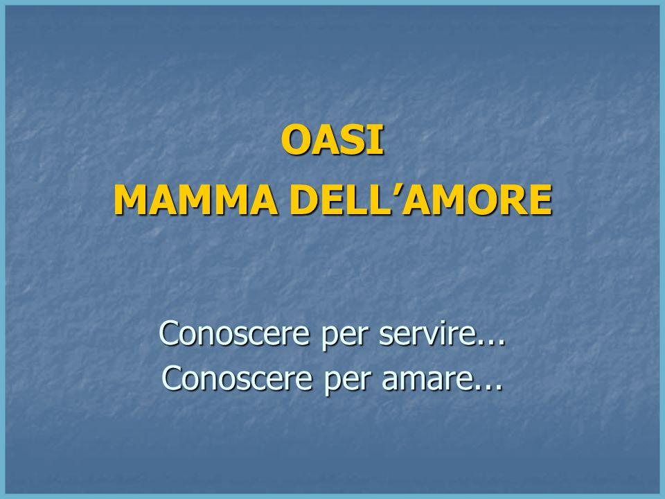 OASI MAMMA DELLAMORE Conoscere per servire... Conoscere per amare...