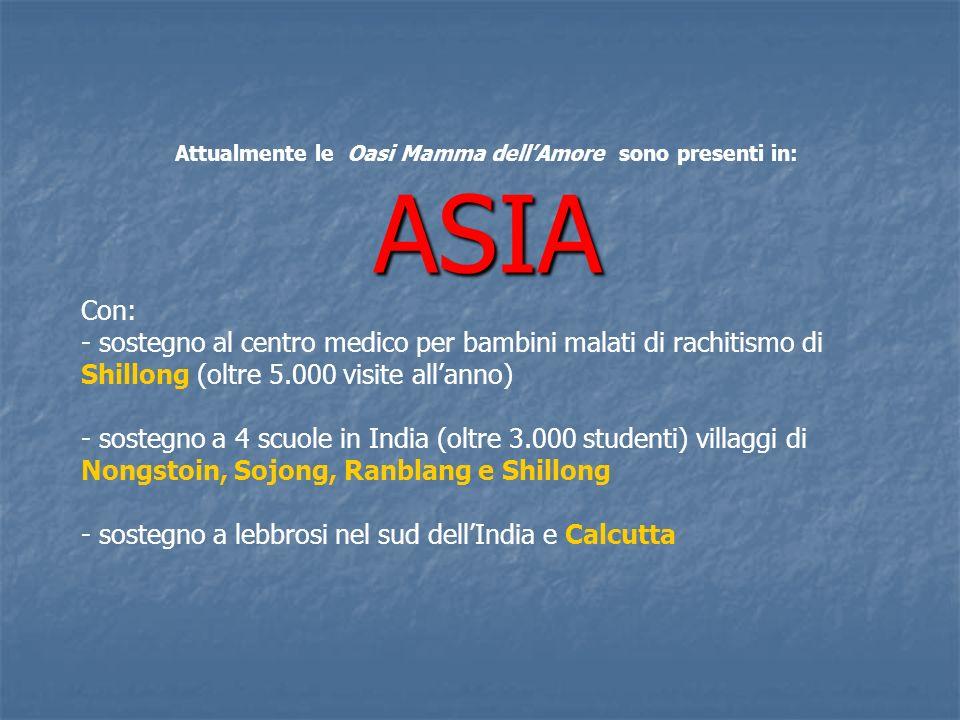 Attualmente le Oasi Mamma dellAmore sono presenti in:ASIA Con: - sostegno al centro medico per bambini malati di rachitismo di Shillong (oltre 5.000 visite allanno) - sostegno a 4 scuole in India (oltre 3.000 studenti) villaggi di Nongstoin, Sojong, Ranblang e Shillong - sostegno a lebbrosi nel sud dellIndia e Calcutta