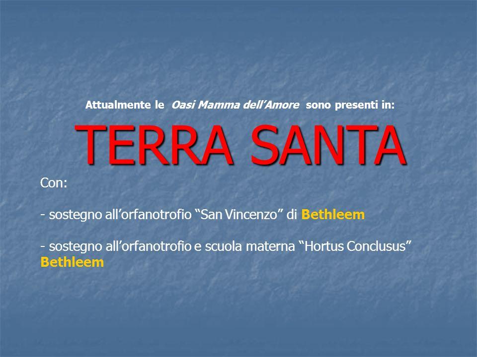 Attualmente le Oasi Mamma dellAmore sono presenti in: TERRA SANTA Con: - sostegno allorfanotrofio San Vincenzo di Bethleem - sostegno allorfanotrofio e scuola materna Hortus Conclusus Bethleem