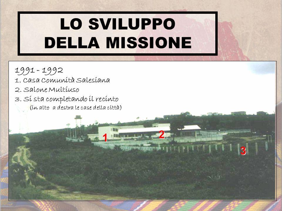 1 2 3 1991 - 1992 1. Casa Comunità Salesiana 2. Salone Multiuso 3. Si sta completando il recinto (in alto a destra le case della città) LO SVILUPPO DE