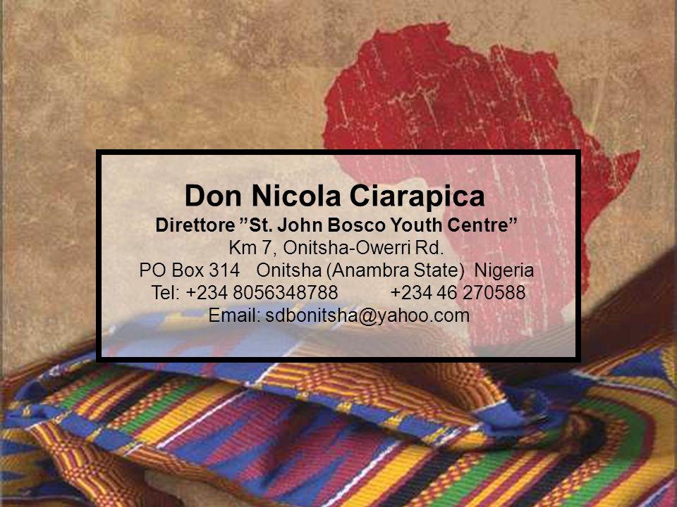 Don Nicola Ciarapica Direttore St. John Bosco Youth Centre Km 7, Onitsha-Owerri Rd. PO Box 314 Onitsha (Anambra State) Nigeria Tel: +234 8056348788 +2