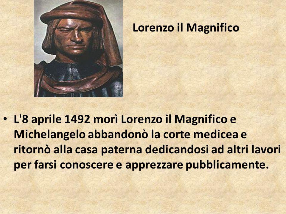 Lorenzo il Magnifico L'8 aprile 1492 morì Lorenzo il Magnifico e Michelangelo abbandonò la corte medicea e ritornò alla casa paterna dedicandosi ad al