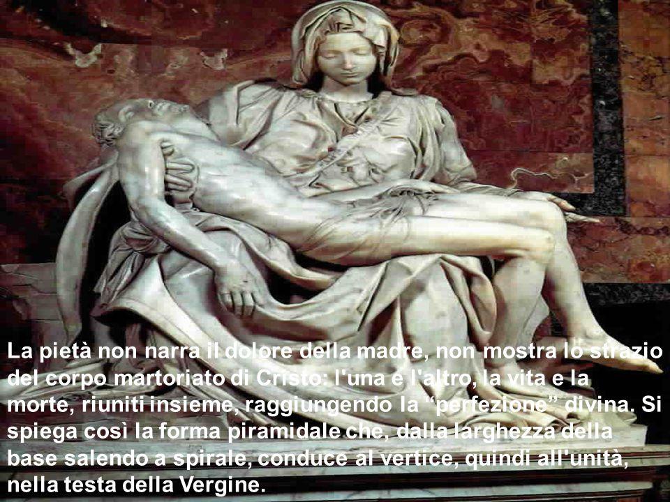 La pietà non narra il dolore della madre, non mostra lo strazio del corpo martoriato di Cristo: l'una e l'altro, la vita e la morte, riuniti insieme,