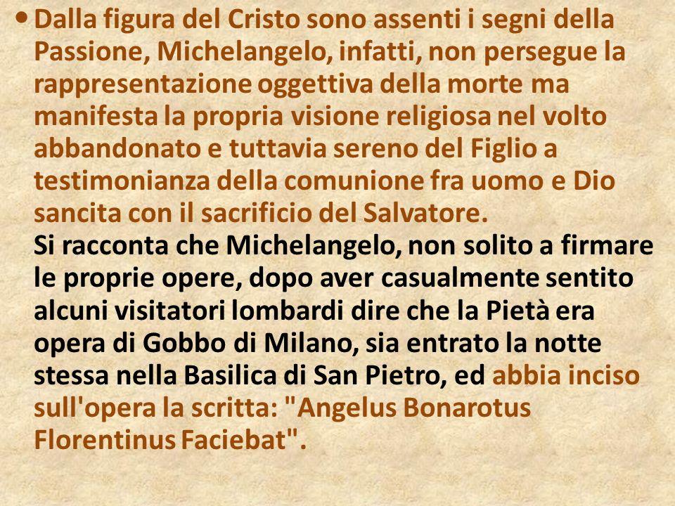 Dalla figura del Cristo sono assenti i segni della Passione, Michelangelo, infatti, non persegue la rappresentazione oggettiva della morte ma manifest