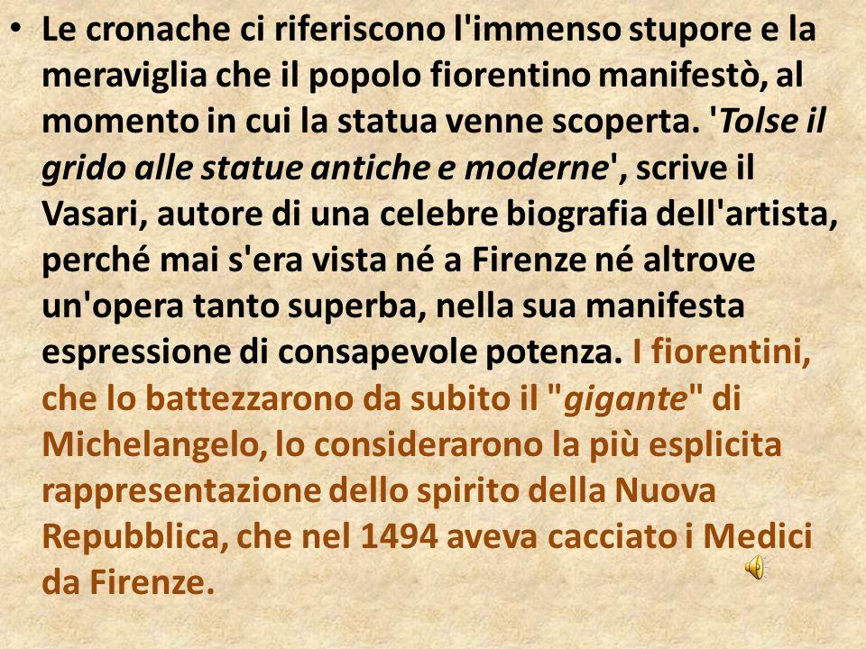 Le cronache ci riferiscono l'immenso stupore e la meraviglia che il popolo fiorentino manifestò, al momento in cui la statua venne scoperta. 'Tolse il
