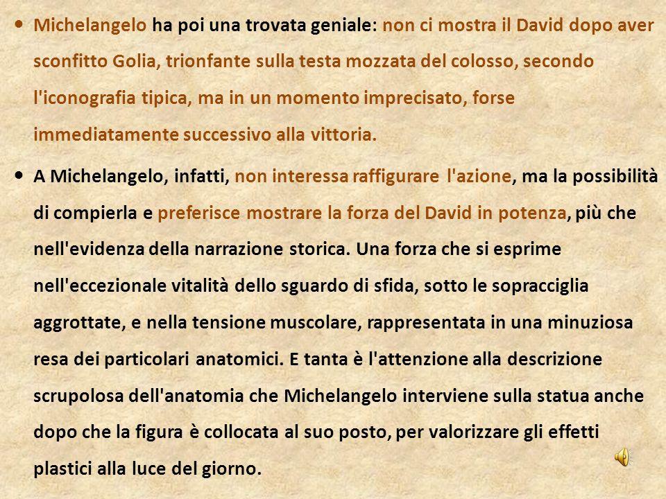 Michelangelo ha poi una trovata geniale: non ci mostra il David dopo aver sconfitto Golia, trionfante sulla testa mozzata del colosso, secondo l'icono