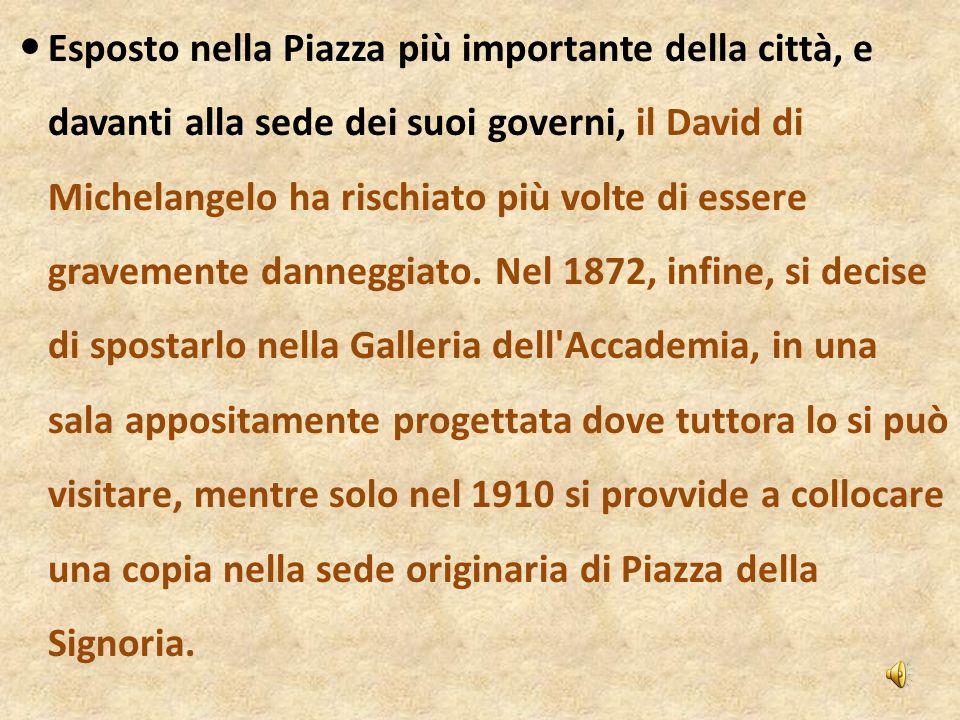 Esposto nella Piazza più importante della città, e davanti alla sede dei suoi governi, il David di Michelangelo ha rischiato più volte di essere grave