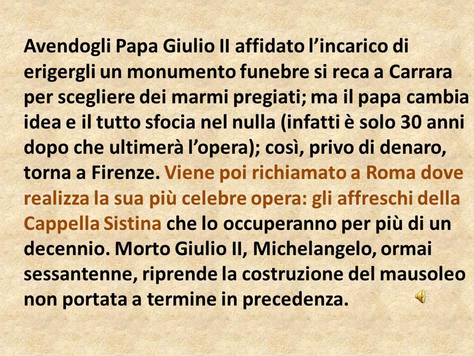 Avendogli Papa Giulio II affidato lincarico di erigergli un monumento funebre si reca a Carrara per scegliere dei marmi pregiati; ma il papa cambia id