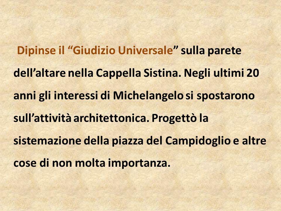 Dipinse il Giudizio Universale sulla parete dellaltare nella Cappella Sistina. Negli ultimi 20 anni gli interessi di Michelangelo si spostarono sullat