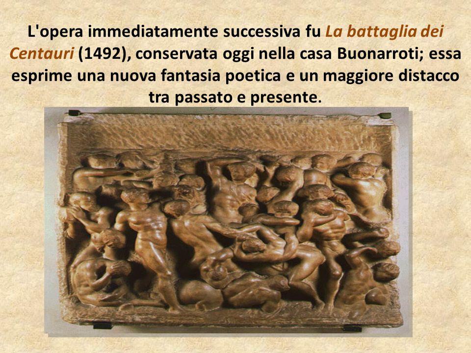 L'opera immediatamente successiva fu La battaglia dei Centauri (1492), conservata oggi nella casa Buonarroti; essa esprime una nuova fantasia poetica