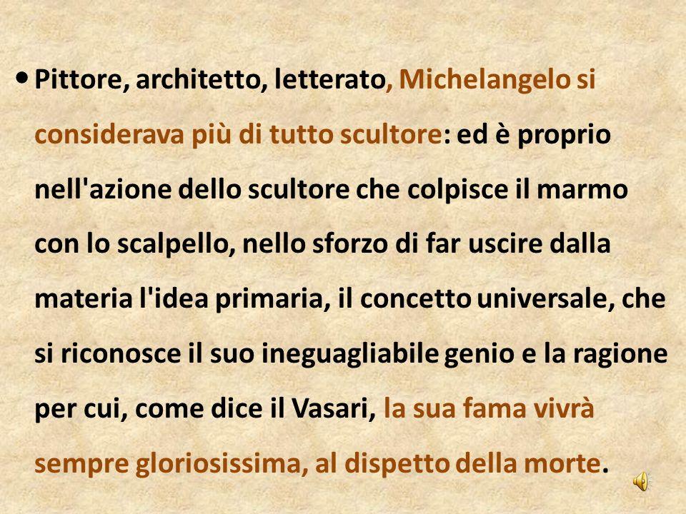 Pittore, architetto, letterato, Michelangelo si considerava più di tutto scultore: ed è proprio nell'azione dello scultore che colpisce il marmo con l