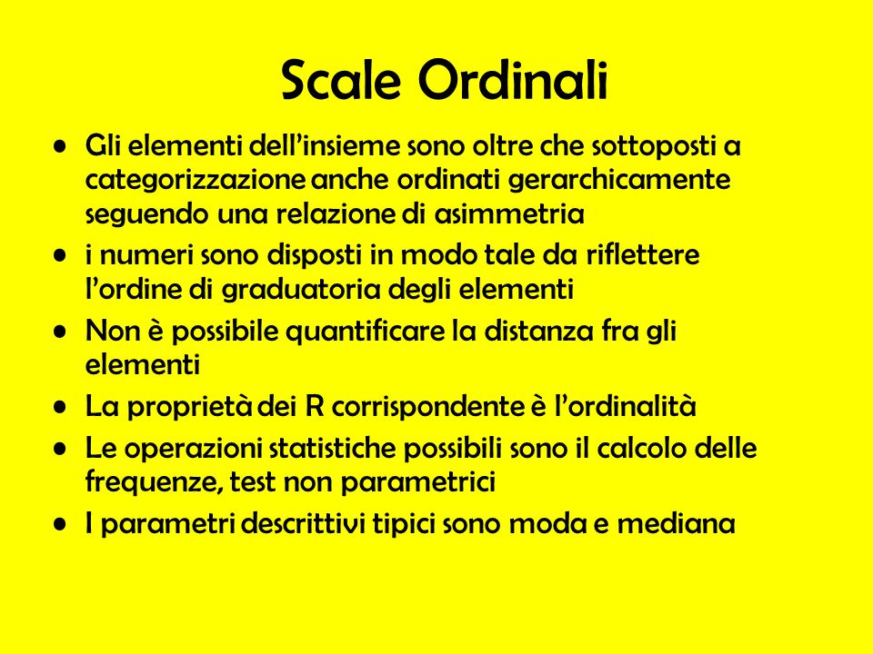 Scale Ordinali Gli elementi dellinsieme sono oltre che sottoposti a categorizzazione anche ordinati gerarchicamente seguendo una relazione di asimmetr