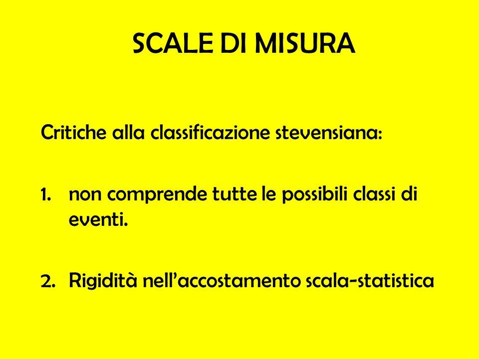 SCALE DI MISURA Critiche alla classificazione stevensiana: 1.non comprende tutte le possibili classi di eventi. 2.Rigidità nellaccostamento scala-stat