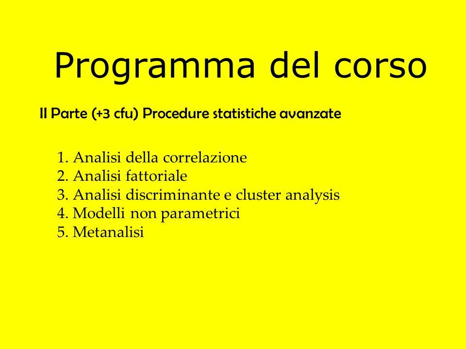 II Parte (+3 cfu) Procedure statistiche avanzate 1. Analisi della correlazione 2. Analisi fattoriale 3. Analisi discriminante e cluster analysis 4. Mo