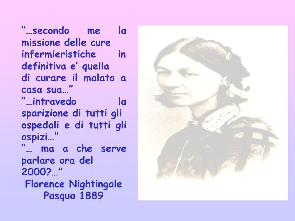 …secondo me la missione delle cure infermieristiche in definitiva e quella di curare il malato a casa sua… …intravedo la sparizione di tutti gli ospedali e di tutti gli ospizi… … ma a che serve parlare ora del 2000?… Florence Nightingale Pasqua 1889