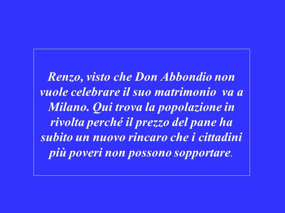 Renzo, visto che Don Abbondio non vuole celebrare il suo matrimonio va a Milano. Qui trova la popolazione in rivolta perché il prezzo del pane ha subi