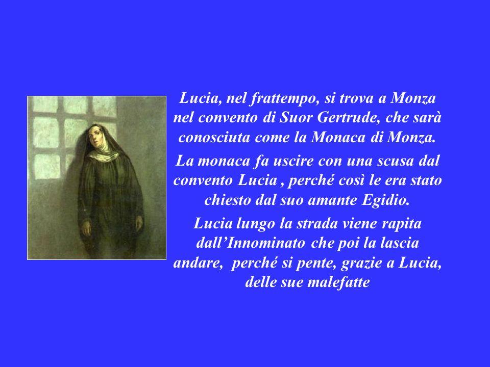 Lucia, nel frattempo, si trova a Monza nel convento di Suor Gertrude, che sarà conosciuta come la Monaca di Monza. La monaca fa uscire con una scusa d