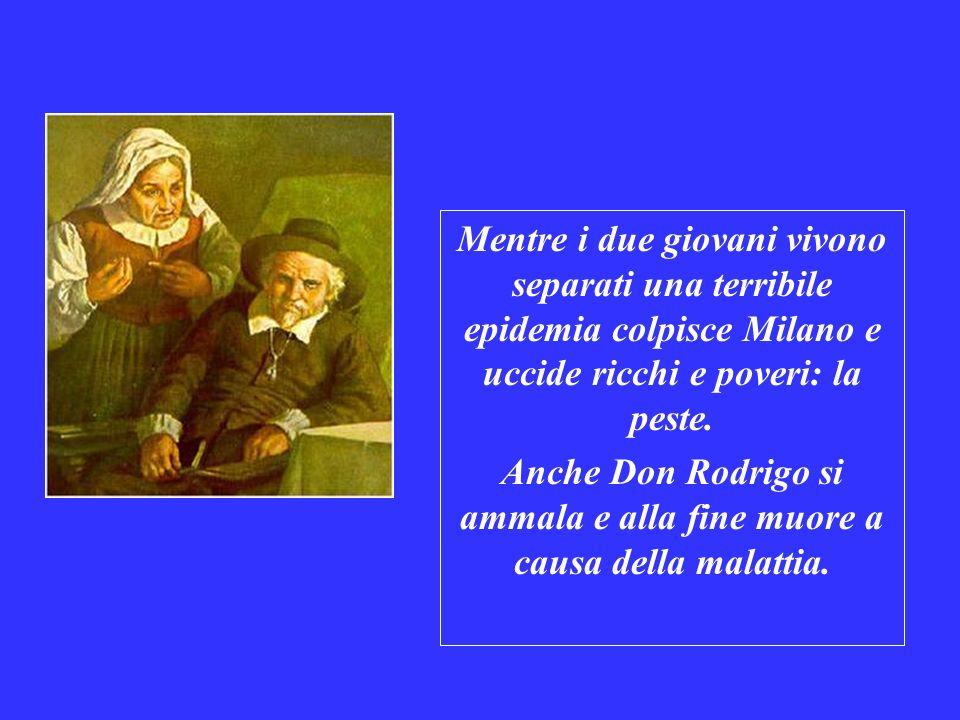 Mentre i due giovani vivono separati una terribile epidemia colpisce Milano e uccide ricchi e poveri: la peste. Anche Don Rodrigo si ammala e alla fin