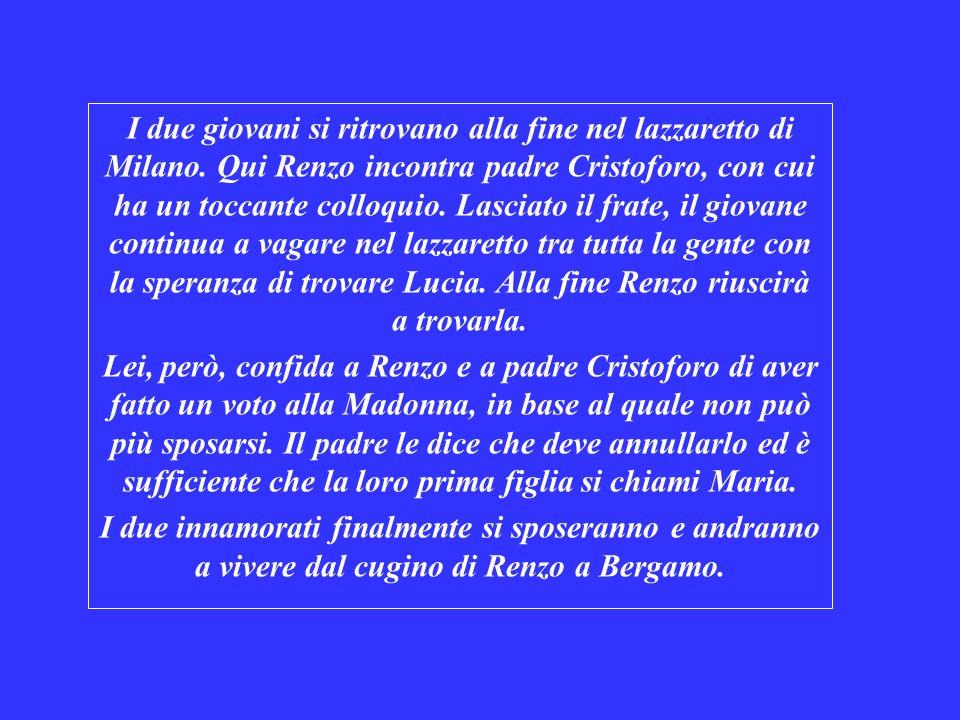 I due giovani si ritrovano alla fine nel lazzaretto di Milano. Qui Renzo incontra padre Cristoforo, con cui ha un toccante colloquio. Lasciato il frat