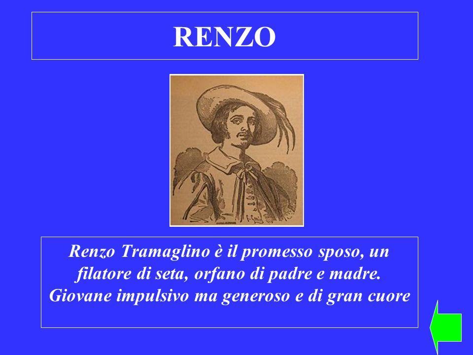 RENZO Renzo Tramaglino è il promesso sposo, un filatore di seta, orfano di padre e madre. Giovane impulsivo ma generoso e di gran cuore
